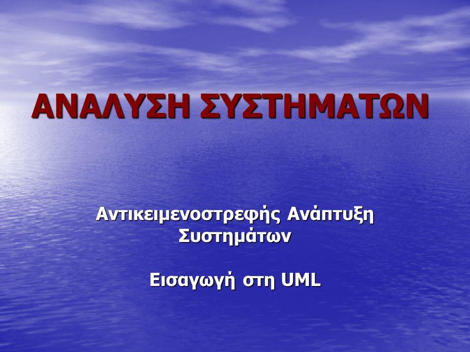 ANAΛΥΣΗ ΣΥΣΤΗΜΑΤΩΝ Aντικειμενοστρεφής Ανάπτυξη Συστημάτων Εισαγωγή στη UML