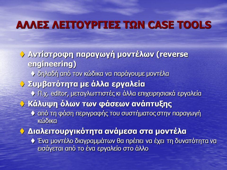 ΑΛΛΕΣ ΛΕΙΤΟΥΡΓΙΕΣ ΤΩΝ CASE TOOLS tΑντίστροφη παραγωγή μοντέλων (reverse engineering) tδηλαδή από τον κώδικα να παράγουμε μοντέλα tΣυμβατότητα με άλλα