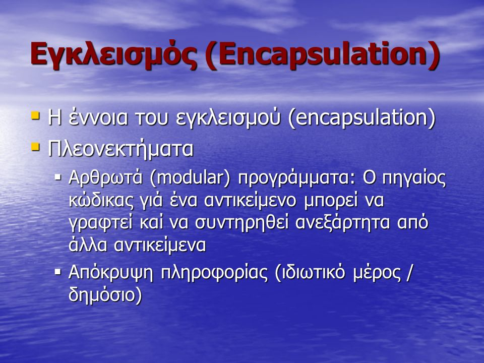 Eγκλεισμός (Εncapsulation)  H έννοια του εγκλεισμού (encapsulation)  Πλεονεκτήματα  Αρθρωτά (modular) προγράμματα: Ο πηγαίος κώδικας γιά ένα αντικε