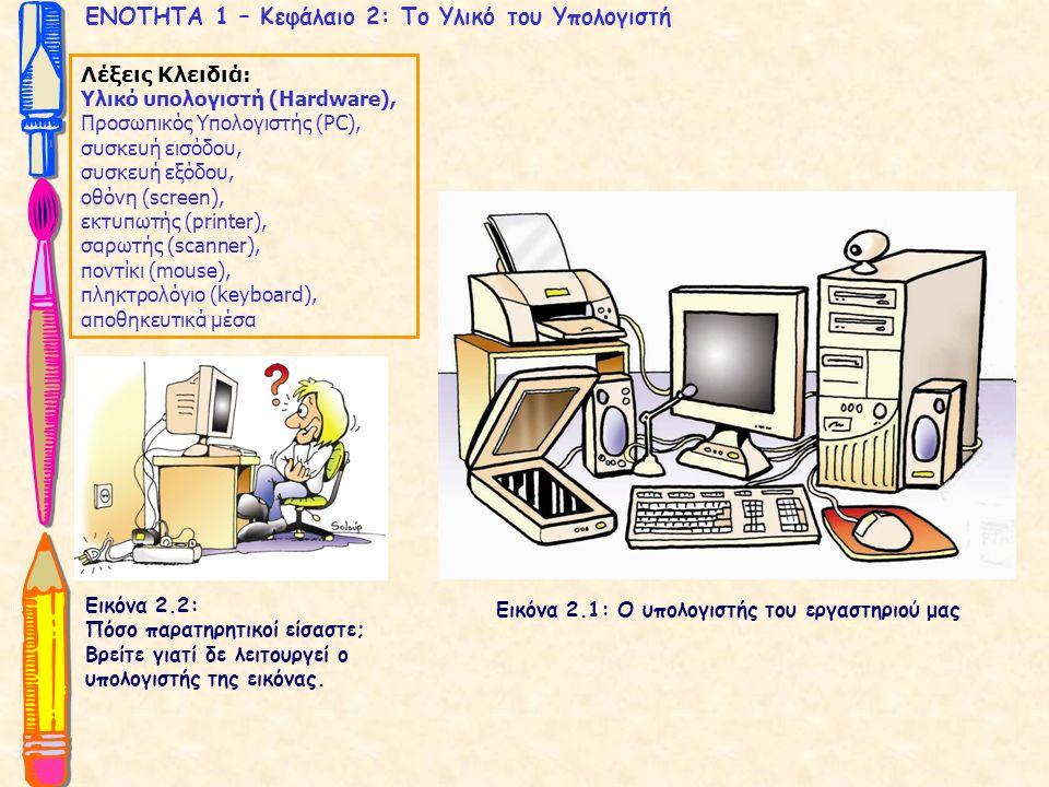 ΕΝΟΤΗΤΑ 1 – Κεφάλαιο 2: Το Υλικό του Υπολογιστή Λέξεις Κλειδιά: Υλικό υπολογιστή (Hardware), Προσωπικός Υπολογιστής (PC), συσκευή εισόδου, συσκευή εξόδου, οθόνη (screen), εκτυπωτής (printer), σαρωτής (scanner), ποντίκι (mouse), πληκτρολόγιο (keyboard), αποθηκευτικά μέσα Εικόνα 2.1: Ο υπολογιστής του εργαστηριού μας Εικόνα 2.2: Πόσο παρατηρητικοί είσαστε; Βρείτε γιατί δε λειτουργεί ο υπολογιστής της εικόνας.