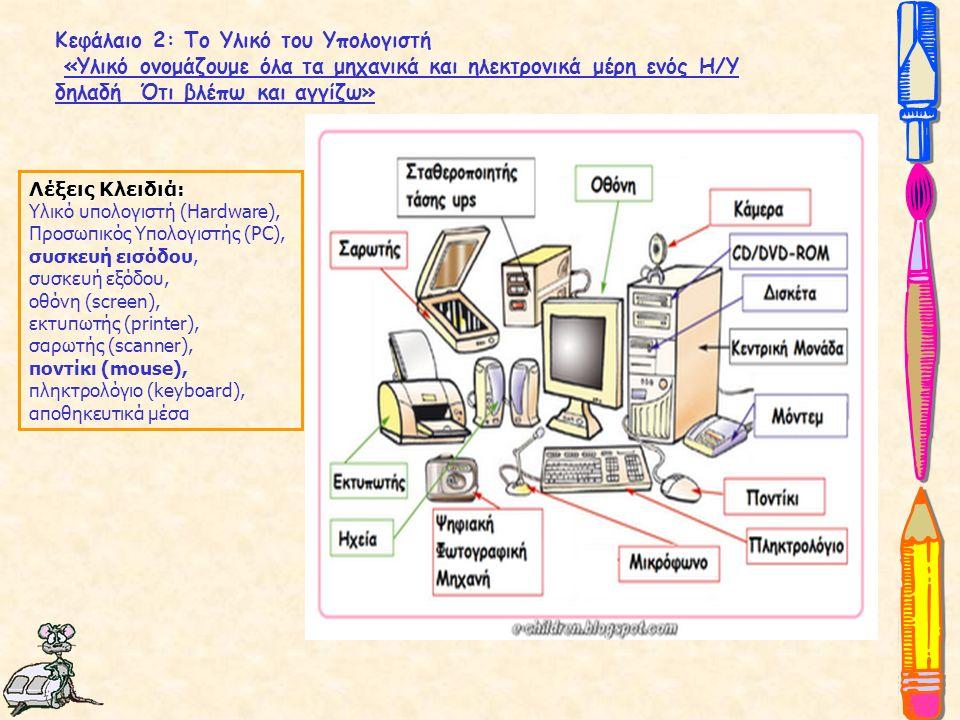 Κεφάλαιο 2: Το Υλικό του Υπολογιστή «Yλικό ονομάζουμε όλα τα μηχανικά και ηλεκτρονικά μέρη ενός Η/Υ δηλαδή Ότι βλέπω και αγγίζω» Λέξεις Κλειδιά: Υλικό υπολογιστή (Hardware), Προσωπικός Υπολογιστής (PC), συσκευή εισόδου, συσκευή εξόδου, οθόνη (screen), εκτυπωτής (printer), σαρωτής (scanner), ποντίκι (mouse), πληκτρολόγιο (keyboard), αποθηκευτικά μέσα