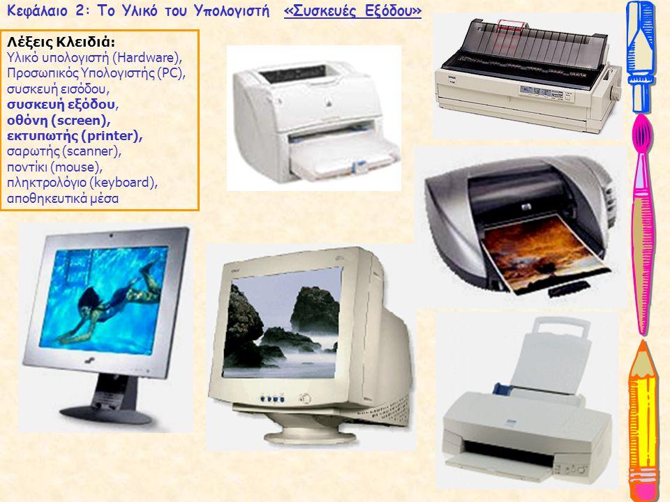 Κεφάλαιο 2: Το Υλικό του Υπολογιστή «Συσκευές Εξόδου» Λέξεις Κλειδιά: Υλικό υπολογιστή (Hardware), Προσωπικός Υπολογιστής (PC), συσκευή εισόδου, συσκευή εξόδου, οθόνη (screen), εκτυπωτής (printer), σαρωτής (scanner), ποντίκι (mouse), πληκτρολόγιο (keyboard), αποθηκευτικά μέσα