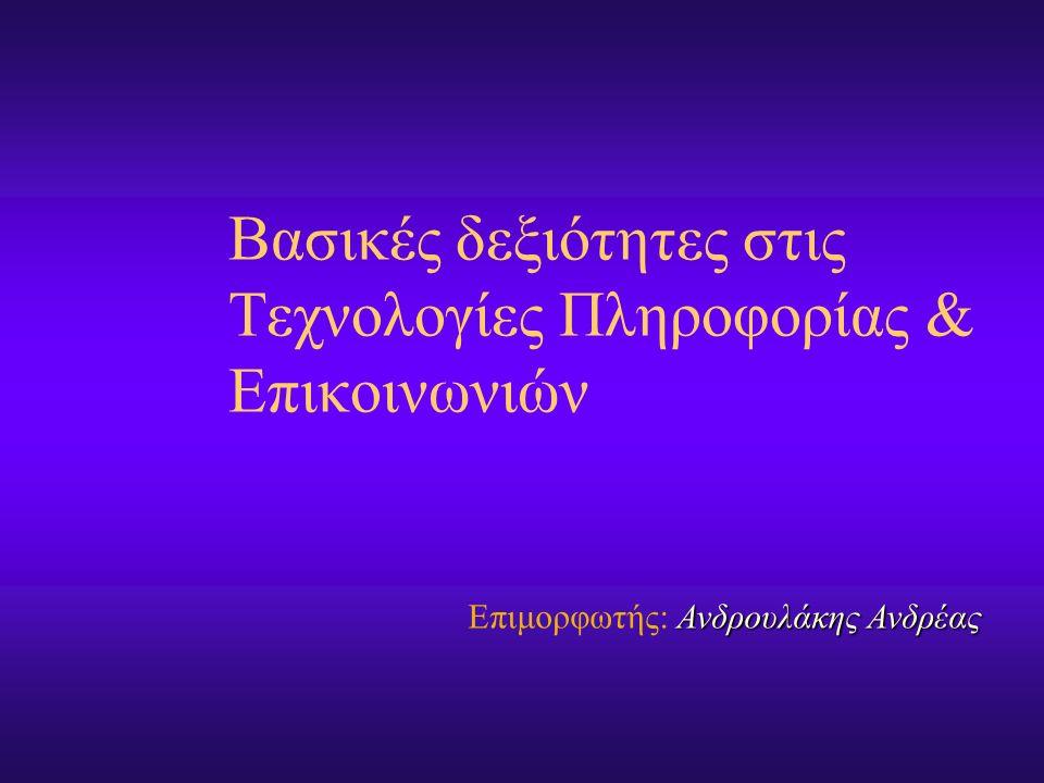 Βασικές δεξιότητες στις Τεχνολογίες Πληροφορίας & Επικοινωνιών Ανδρουλάκης Ανδρέας Επιμορφωτής: Ανδρουλάκης Ανδρέας