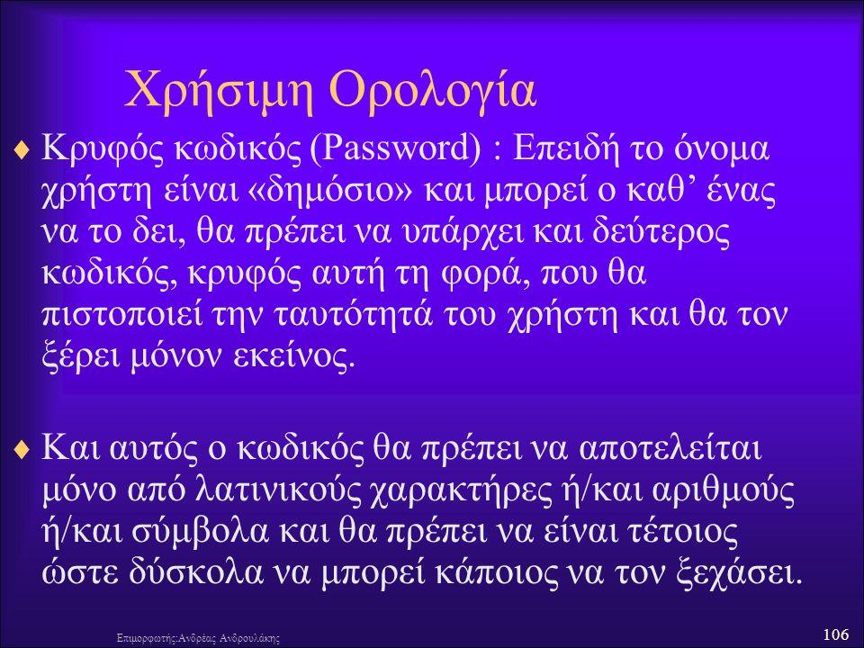 106 Επιμορφωτής:Ανδρέας Ανδρουλάκης Χρήσιμη Ορολογία  Κρυφός κωδικός (Password) : Επειδή το όνομα χρήστη είναι «δημόσιο» και μπορεί ο καθ' ένας να το δει, θα πρέπει να υπάρχει και δεύτερος κωδικός, κρυφός αυτή τη φορά, που θα πιστοποιεί την ταυτότητά του χρήστη και θα τον ξέρει μόνον εκείνος.