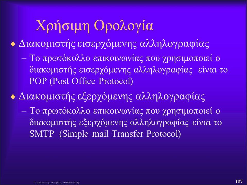 107 Επιμορφωτής:Ανδρέας Ανδρουλάκης Χρήσιμη Ορολογία  Διακομιστής εισερχόμενης αλληλογραφίας –Το πρωτόκολλο επικοινωνίας που χρησιμοποιεί ο διακομιστής εισερχόμενης αλληλογραφίας είναι το POP (Post Office Protocol)  Διακομιστής εξερχόμενης αλληλογραφίας –Το πρωτόκολλο επικοινωνίας που χρησιμοποιεί ο διακομιστής εξερχόμενης αλληλογραφίας είναι το SMTP (Simple mail Transfer Protocol)