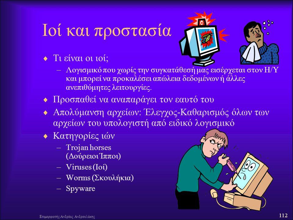 112 Επιμορφωτής:Ανδρέας Ανδρουλάκης Ιοί και προστασία  Τι είναι οι ιοί; –Λογισμικό που χωρίς την συγκατάθεσή μας εισέρχεται στον Η/Υ και μπορεί να προκαλέσει απώλεια δεδομένων ή άλλες ανεπιθύμητες λειτουργίες.