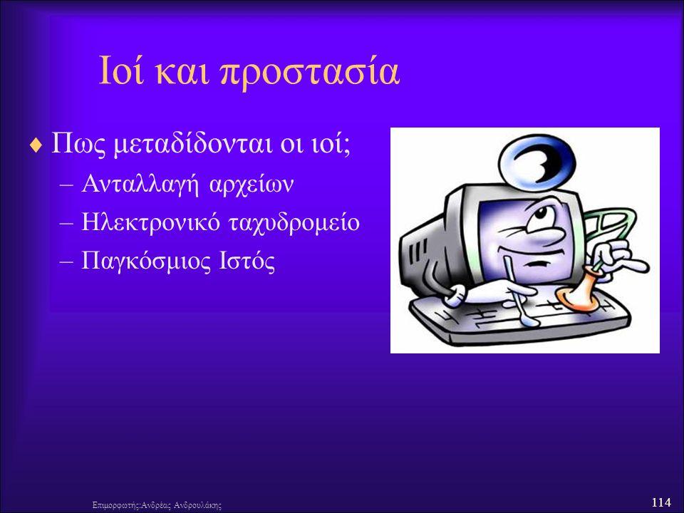 114 Επιμορφωτής:Ανδρέας Ανδρουλάκης Ιοί και προστασία  Πως μεταδίδονται οι ιοί; –Ανταλλαγή αρχείων –Ηλεκτρονικό ταχυδρομείο –Παγκόσμιος Ιστός