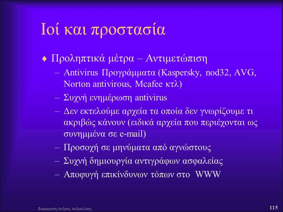 115 Επιμορφωτής:Ανδρέας Ανδρουλάκης Ιοί και προστασία  Προληπτικά μέτρα – Αντιμετώπιση –Antivirus Προγράμματα (Kaspersky, nod32, AVG, Norton antivirous, Mcafee κτλ) –Συχνή ενημέρωση antivirus –Δεν εκτελούμε αρχεία τα οποία δεν γνωρίζουμε τι ακριβώς κάνουν (ειδικά αρχεία που περιέχονται ως συνημμένα σε e-mail) –Προσοχή σε μηνύματα από αγνώστους –Συχνή δημιουργία αντιγράφων ασφαλείας –Αποφυγή επικίνδυνων τόπων στο WWW
