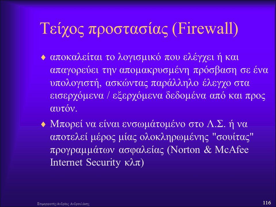 116 Τείχος προστασίας (Firewall)  αποκαλείται το λογισµικό που ελέγχει ή και απαγορεύει την αποµακρυσµένη πρόσβαση σε ένα υπολογιστή, ασκώντας παράλληλο έλεγχο στα εισερχόµενα / εξερχόµενα δεδοµένα από και προς αυτόν.