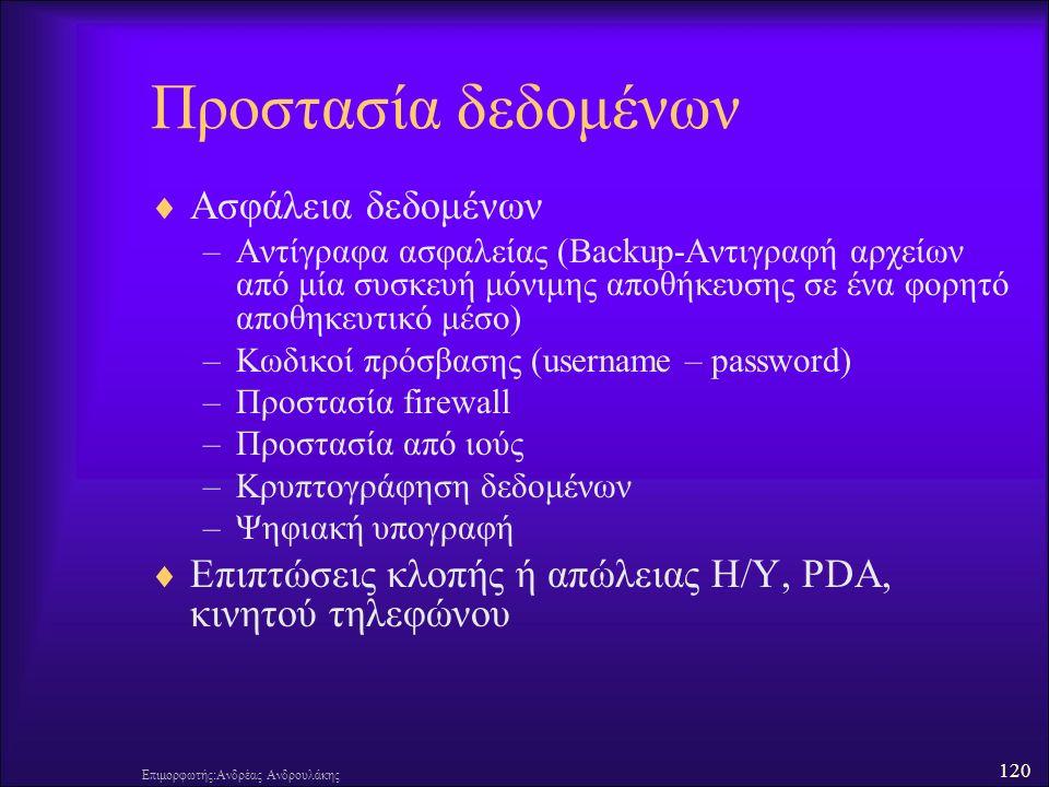 120 Επιμορφωτής:Ανδρέας Ανδρουλάκης Προστασία δεδομένων  Ασφάλεια δεδομένων –Αντίγραφα ασφαλείας (Backup-Αντιγραφή αρχείων από μία συσκευή μόνιμης αποθήκευσης σε ένα φορητό αποθηκευτικό μέσο) –Κωδικοί πρόσβασης (username – password) –Προστασία firewall –Προστασία από ιούς –Κρυπτογράφηση δεδομένων –Ψηφιακή υπογραφή  Επιπτώσεις κλοπής ή απώλειας H/Y, PDA, κινητού τηλεφώνου