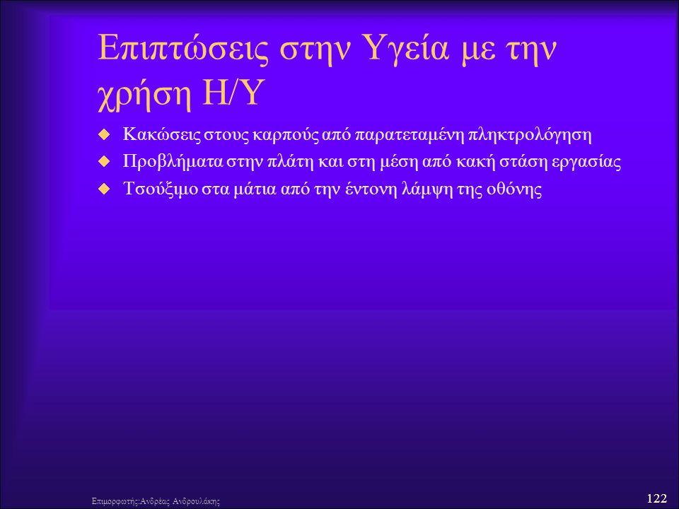 122 Επιμορφωτής:Ανδρέας Ανδρουλάκης Επιπτώσεις στην Υγεία με την χρήση Η/Υ  Κακώσεις στους καρπούς από παρατεταμένη πληκτρολόγηση  Προβλήματα στην πλάτη και στη μέση από κακή στάση εργασίας  Τσούξιμο στα μάτια από την έντονη λάμψη της οθόνης