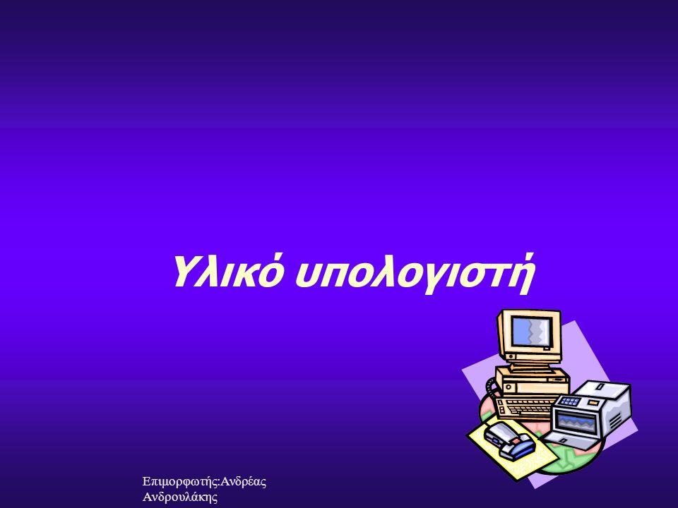 Υλικό υπολογιστή Επιμορφωτής:Ανδρέας Ανδρουλάκης