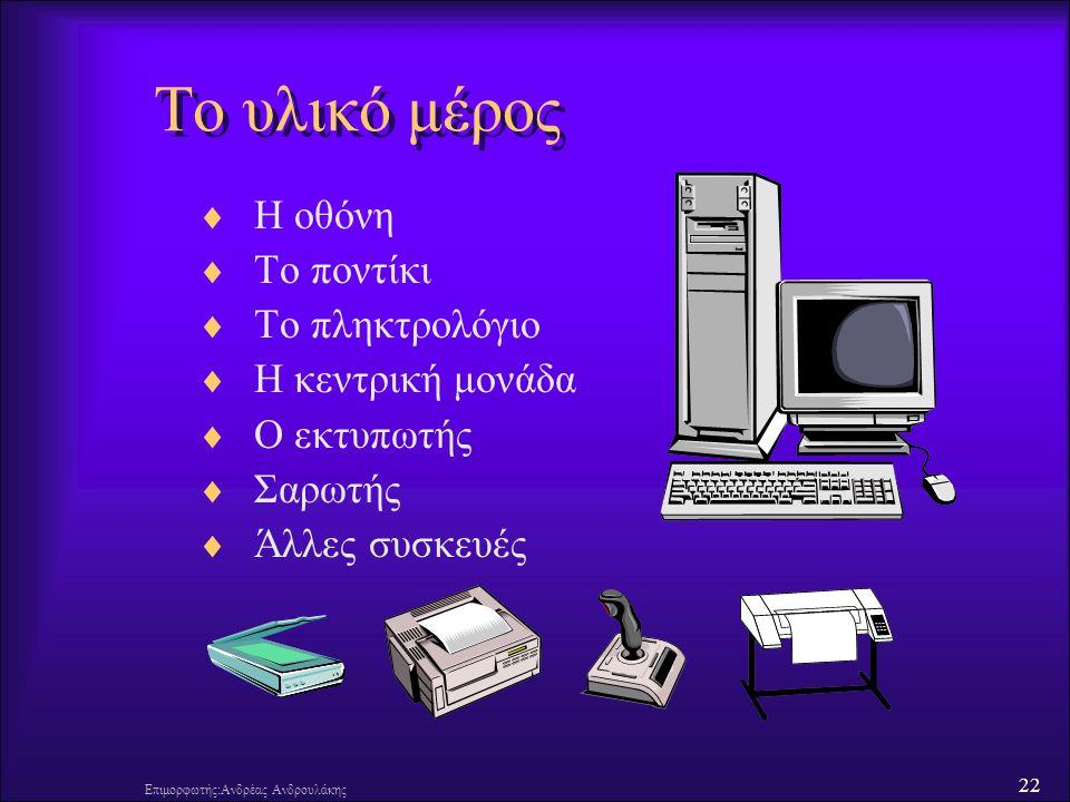 22 Επιμορφωτής:Ανδρέας Ανδρουλάκης Το υλικό μέρος  Η οθόνη  Το ποντίκι  Το πληκτρολόγιο  Η κεντρική μονάδα  Ο εκτυπωτής  Σαρωτής  Άλλες συσκευές
