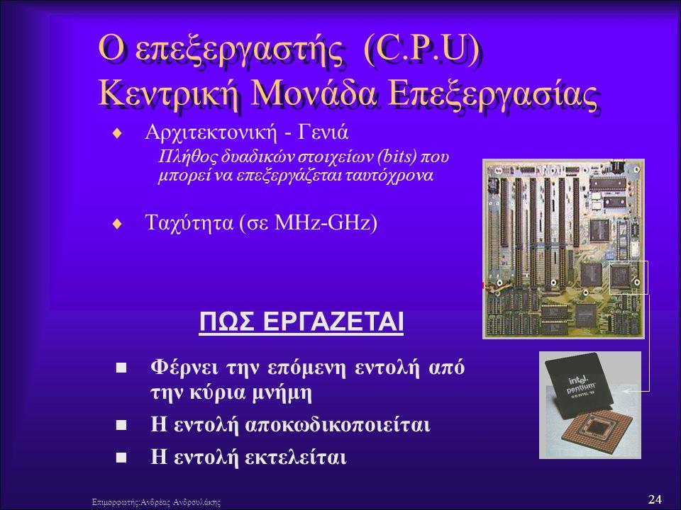 24 Επιμορφωτής:Ανδρέας Ανδρουλάκης Ο επεξεργαστής (C.P.U) Κεντρική Μονάδα Επεξεργασίας  Αρχιτεκτονική - Γενιά Πλήθος δυαδικών στοιχείων (bits) που μπορεί να επεξεργάζεται ταυτόχρονα  Ταχύτητα (σε MHz-GHz) Φέρνει την επόμενη εντολή από την κύρια μνήμη Η εντολή αποκωδικοποιείται Η εντολή εκτελείται ΠΩΣ ΕΡΓΑΖΕΤΑΙ