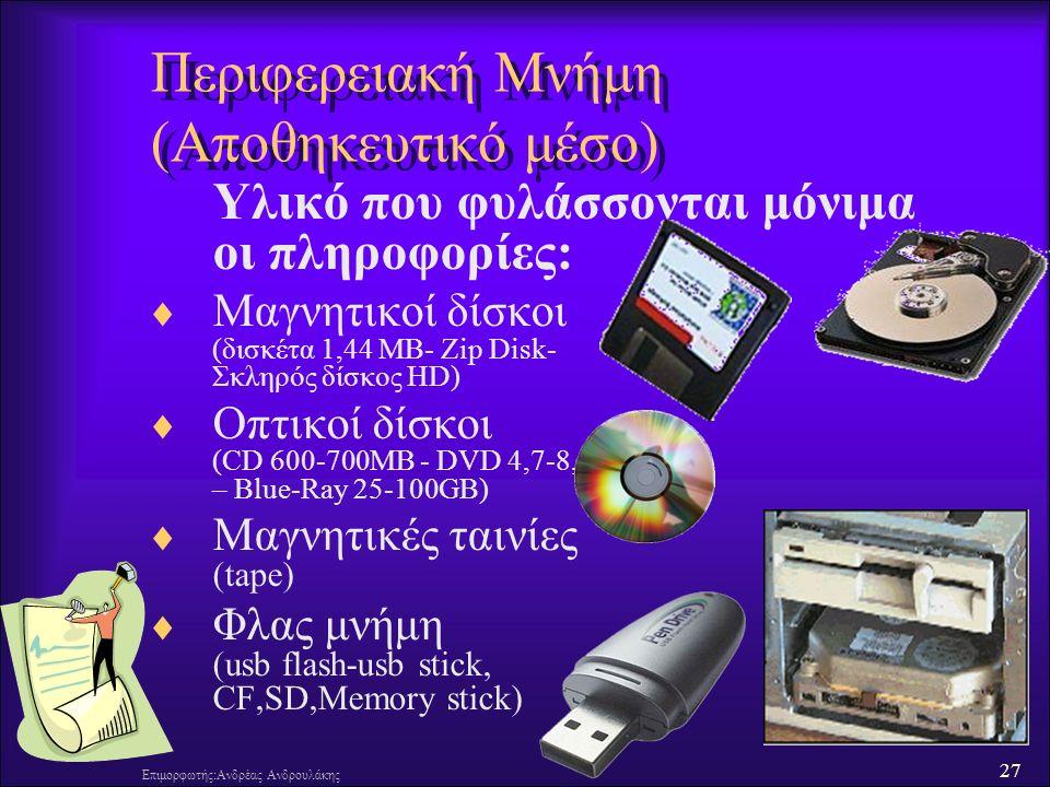 27 Επιμορφωτής:Ανδρέας Ανδρουλάκης Περιφερειακή Μνήμη (Αποθηκευτικό μέσο) Υλικό που φυλάσσονται μόνιμα οι πληροφορίες:  Μαγνητικοί δίσκοι (δισκέτα 1,44 MB- Zip Disk- Σκληρός δίσκος HD)  Οπτικοί δίσκοι (CD 600-700MB - DVD 4,7-8,54GB – Blue-Ray 25-100GB)  Μαγνητικές ταινίες (tape)  Φλας μνήμη (usb flash-usb stick, CF,SD,Memory stick)