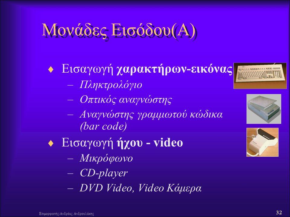 32 Επιμορφωτής:Ανδρέας Ανδρουλάκης Μονάδες Εισόδου(Α)  Εισαγωγή χαρακτήρων-εικόνας –Πληκτρολόγιο –Οπτικός αναγνώστης –Αναγνώστης γραμμωτού κώδικα (bar code)  Εισαγωγή ήχου - video –Μικρόφωνο –CD-player –DVD Video, Video Κάμερα