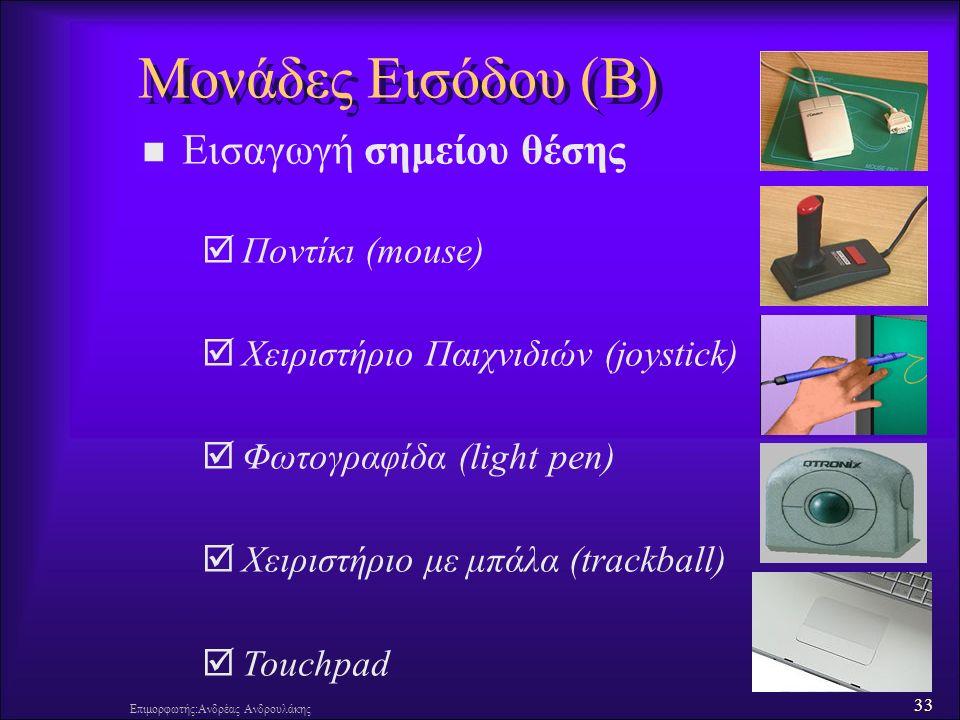 33 Επιμορφωτής:Ανδρέας Ανδρουλάκης Μονάδες Εισόδου (B) Εισαγωγή σημείου θέσης  Ποντίκι (mouse)  Χειριστήριο Παιχνιδιών (joystick)  Φωτογραφίδα (light pen)  Χειριστήριο με μπάλα (trackball)  Touchpad