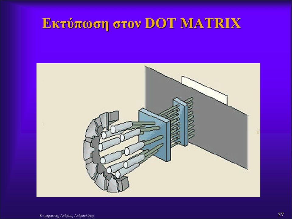 37 Επιμορφωτής:Ανδρέας Ανδρουλάκης Εκτύπωση στον DOT MATRIX