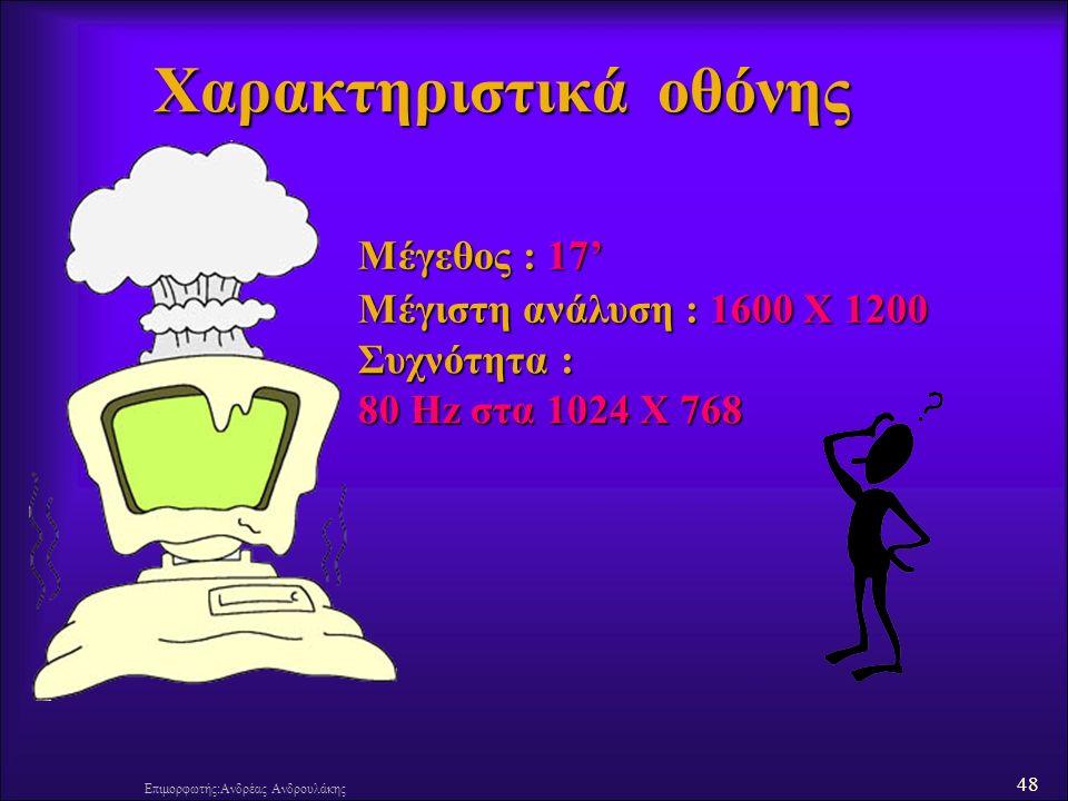 48 Επιμορφωτής:Ανδρέας Ανδρουλάκης Χαρακτηριστικά οθόνης Μέγεθος : 17' Μέγιστη ανάλυση : 1600 Χ 1200 Συχνότητα : 80 Hz στα 1024 Χ 768