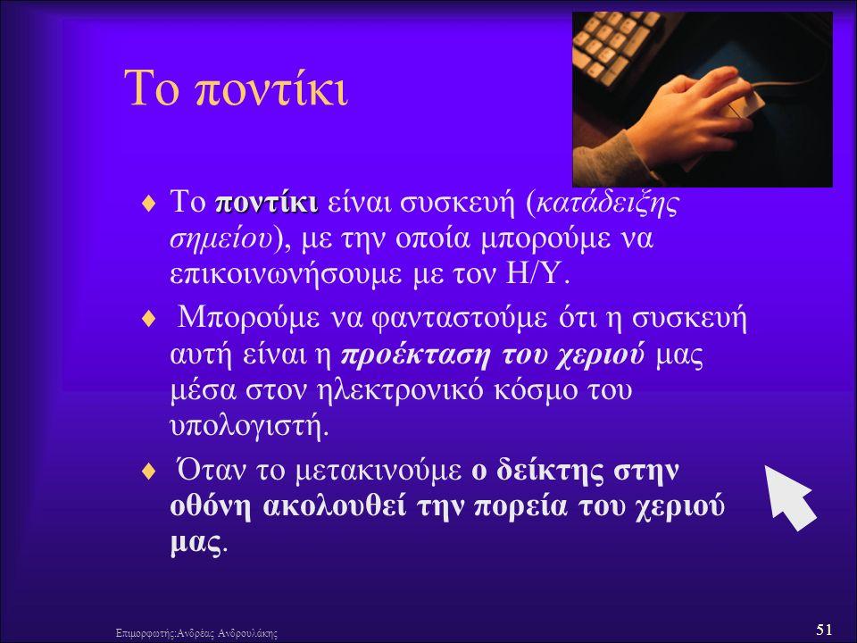 51 Επιμορφωτής:Ανδρέας Ανδρουλάκης Το ποντίκι ποντίκι  Το ποντίκι είναι συσκευή (κατάδειξης σημείου), με την οποία μπορούμε να επικοινωνήσουμε με τον Η/Υ.