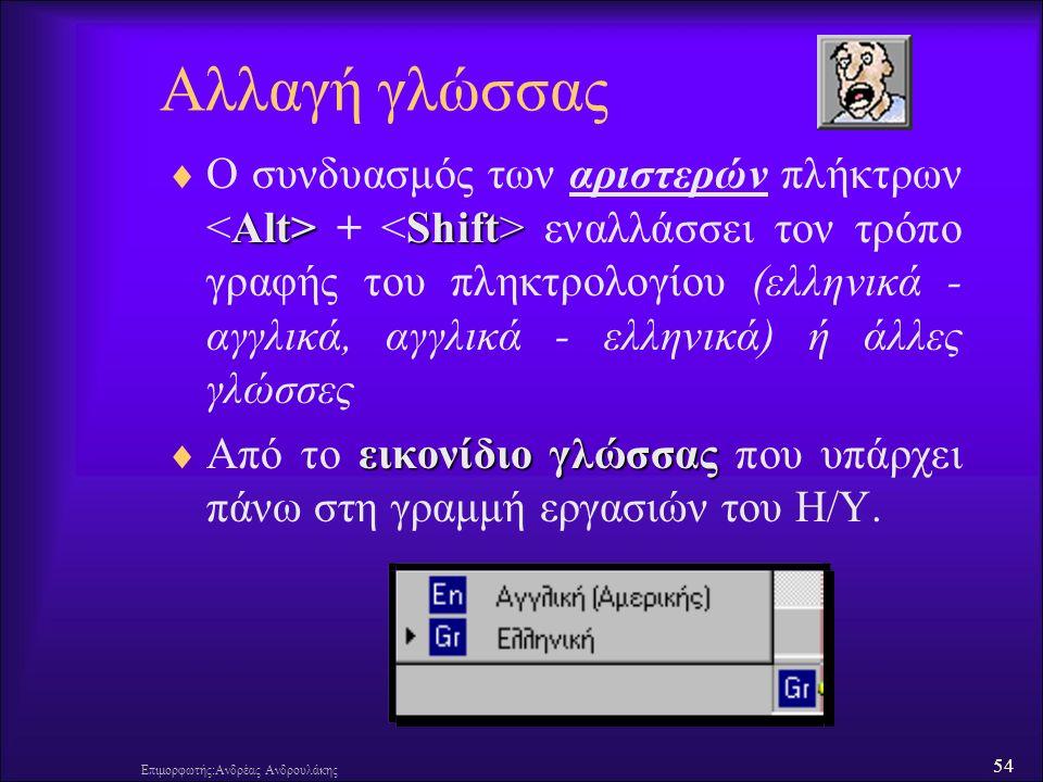 54 Επιμορφωτής:Ανδρέας Ανδρουλάκης Αλλαγή γλώσσας Alt> Shift>  Ο συνδυασμός των αριστερών πλήκτρων + εναλλάσσει τον τρόπο γραφής του πληκτρολογίου (ελληνικά - αγγλικά, αγγλικά - ελληνικά) ή άλλες γλώσσες εικονίδιο γλώσσας  Από το εικονίδιο γλώσσας που υπάρχει πάνω στη γραμμή εργασιών του Η/Υ.