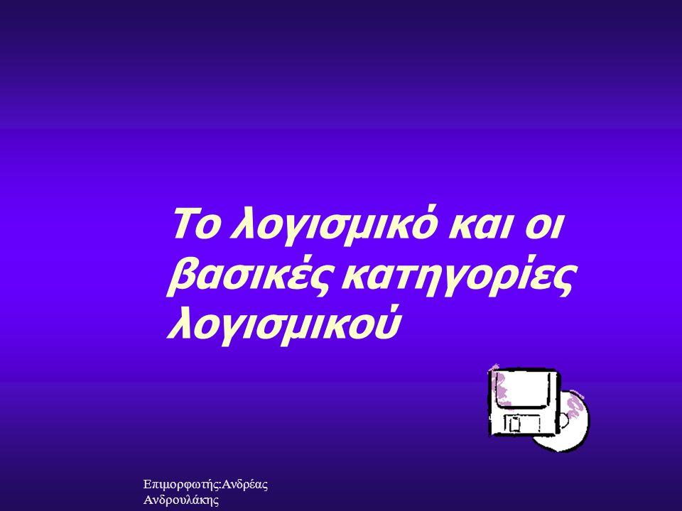 Το λογισμικό και οι βασικές κατηγορίες λογισμικού Επιμορφωτής:Ανδρέας Ανδρουλάκης