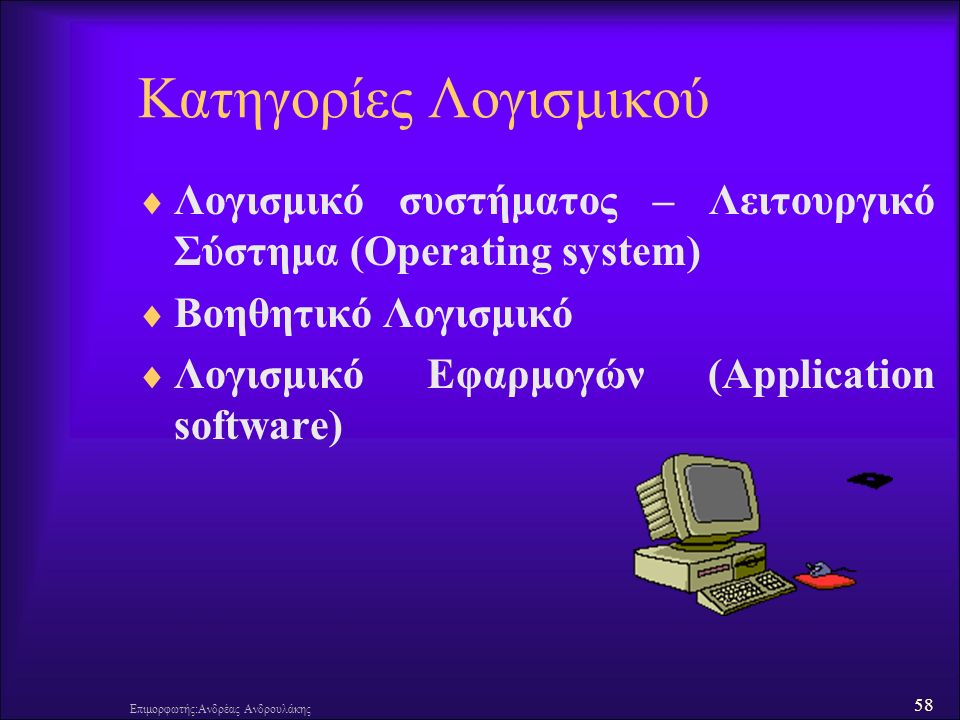 58 Επιμορφωτής:Ανδρέας Ανδρουλάκης Κατηγορίες Λογισμικού  Λογισμικό συστήματος – Λειτουργικό Σύστημα (Operating system)  Βοηθητικό Λογισμικό  Λογισμικό Εφαρμογών (Application software)