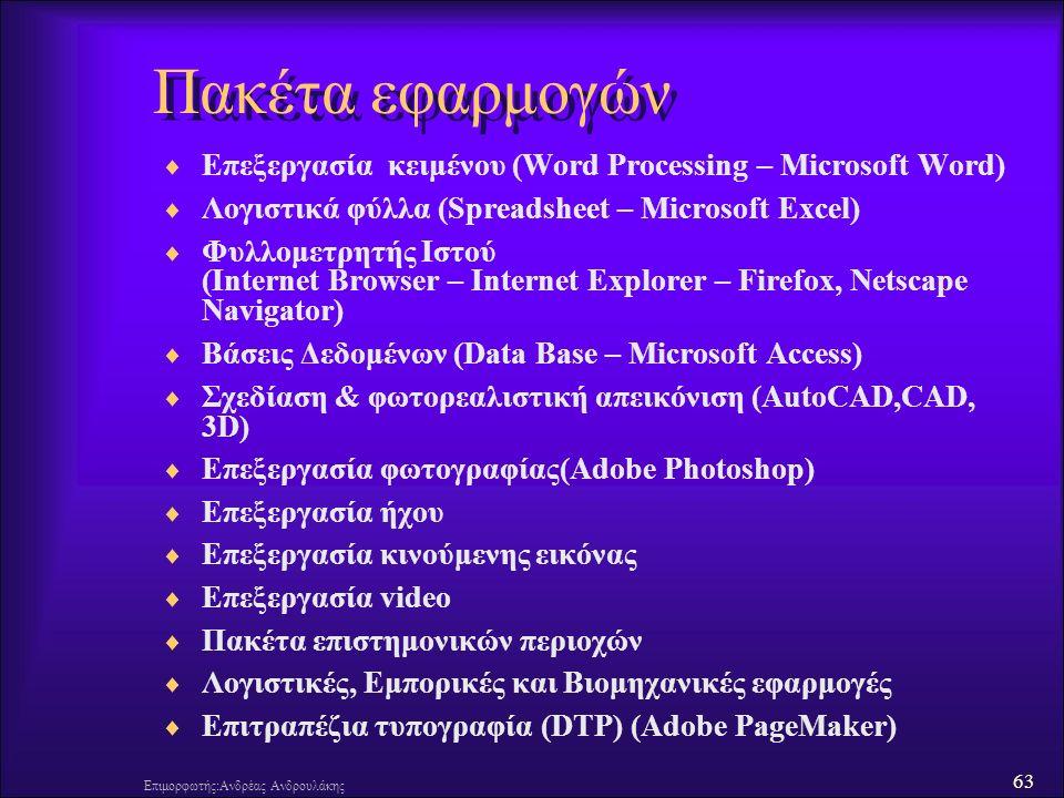 63 Επιμορφωτής:Ανδρέας Ανδρουλάκης Πακέτα εφαρμογών  Επεξεργασία κειμένου (Word Processing – Microsoft Word)  Λογιστικά φύλλα (Spreadsheet – Microsoft Excel)  Φυλλομετρητής Ιστού (Internet Browser – Internet Explorer – Firefox, Netscape Navigator)  Βάσεις Δεδομένων (Data Base – Microsoft Access)  Σχεδίαση & φωτορεαλιστική απεικόνιση (AutoCAD,CAD, 3D)  Επεξεργασία φωτογραφίας(Adobe Photoshop)  Επεξεργασία ήχου  Επεξεργασία κινούμενης εικόνας  Επεξεργασία video  Πακέτα επιστημονικών περιοχών  Λογιστικές, Εμπορικές και Βιομηχανικές εφαρμογές  Επιτραπέζια τυπογραφία (DTP) (Adobe PageMaker)