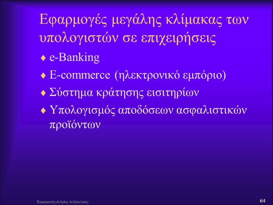 64 Επιμορφωτής:Ανδρέας Ανδρουλάκης Εφαρμογές μεγάλης κλίμακας των υπολογιστών σε επιχειρήσεις  e-Banking  E-commerce (ηλεκτρονικό εμπόριο)  Σύστημα κράτησης εισιτηρίων  Υπολογισμός αποδόσεων ασφαλιστικών προϊόντων