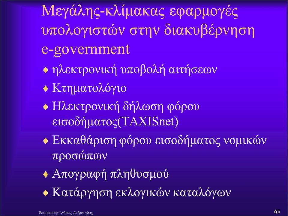 65 Επιμορφωτής:Ανδρέας Ανδρουλάκης Μεγάλης-κλίμακας εφαρμογές υπολογιστών στην διακυβέρνηση e-government  ηλεκτρονική υποβολή αιτήσεων  Κτηματολόγιο  Ηλεκτρονική δήλωση φόρου εισοδήματος(TAXISnet)  Εκκαθάριση φόρου εισοδήματος νομικών προσώπων  Απογραφή πληθυσμού  Κατάργηση εκλογικών καταλόγων
