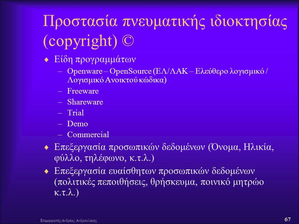67 Επιμορφωτής:Ανδρέας Ανδρουλάκης Προστασία πνευματικής ιδιοκτησίας (copyright) ©  Είδη προγραμμάτων –Openware – OpenSource (ΕΛ/ΛΑΚ – Ελεύθερο λογισμικό / Λογισμικό Ανοικτού κώδικα) –Freeware –Shareware –Trial –Demo –Commercial  Επεξεργασία προσωπικών δεδομένων (Όνομα, Ηλικία, φύλλο, τηλέφωνο, κ.τ.λ.)  Επεξεργασία ευαίσθητων προσωπικών δεδομένων (πολιτικές πεποιθήσεις, θρήσκευμα, ποινικό μητρώο κ.τ.λ.)