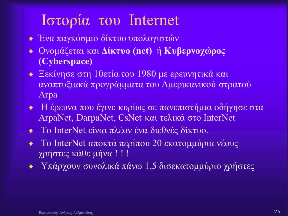 75 Επιμορφωτής:Ανδρέας Ανδρουλάκης Ιστορία του Internet  Ένα παγκόσμιο δίκτυο υπολογιστών  Ονομάζεται και Δίκτυο (net) ή Κυβερνοχώρος (Cyberspace)  Ξεκίνησε στη 10ετία του 1980 με ερευνητικά και αναπτυξιακά προγράμματα του Αμερικανικού στρατού Arpa  Η έρευνα που έγινε κυρίως σε πανεπιστήμια οδήγησε στα ArpaNet, DarpaNet, CsNet και τελικά στο InterNet  Το InterNet είναι πλέον ένα διεθνές δίκτυο.