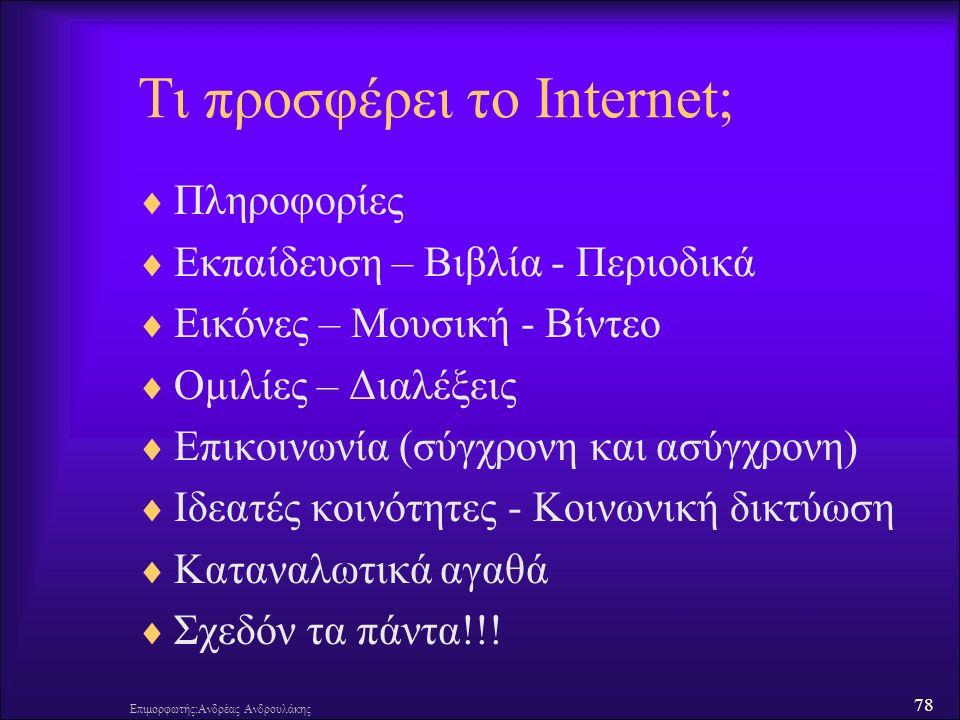 78 Τι προσφέρει το Internet;  Πληροφορίες  Εκπαίδευση – Βιβλία - Περιοδικά  Εικόνες – Μουσική - Βίντεο  Ομιλίες – Διαλέξεις  Επικοινωνία (σύγχρονη και ασύγχρονη)  Ιδεατές κοινότητες - Κοινωνική δικτύωση  Καταναλωτικά αγαθά  Σχεδόν τα πάντα!!.