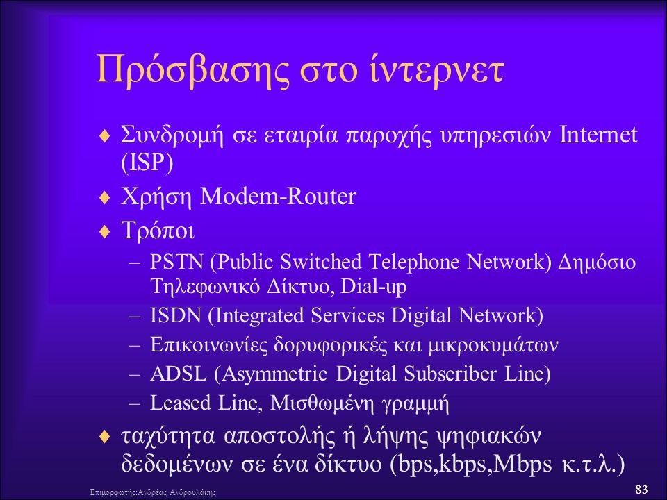 83 Επιμορφωτής:Ανδρέας Ανδρουλάκης Πρόσβασης στο ίντερνετ  Συνδρομή σε εταιρία παροχής υπηρεσιών Internet (ISP)  Χρήση Modem-Router  Τρόποι –PSTN (Public Switched Telephone Network) Δημόσιο Τηλεφωνικό Δίκτυο, Dial-up –ISDN (Integrated Services Digital Network) –Επικοινωνίες δορυφορικές και μικροκυμάτων –ADSL (Asymmetric Digital Subscriber Line) –Leased Line, Μισθωμένη γραμμή  ταχύτητα αποστολής ή λήψης ψηφιακών δεδομένων σε ένα δίκτυο (bps,kbps,Mbps κ.τ.λ.)