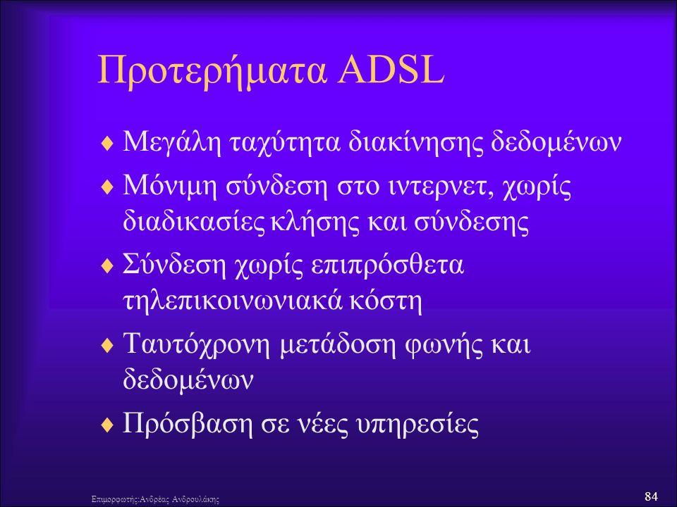 84 Επιμορφωτής:Ανδρέας Ανδρουλάκης Προτερήματα ADSL  Μεγάλη ταχύτητα διακίνησης δεδομένων  Μόνιμη σύνδεση στο ιντερνετ, χωρίς διαδικασίες κλήσης και σύνδεσης  Σύνδεση χωρίς επιπρόσθετα τηλεπικοινωνιακά κόστη  Ταυτόχρονη μετάδοση φωνής και δεδομένων  Πρόσβαση σε νέες υπηρεσίες