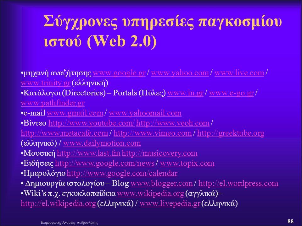 88 Επιμορφωτής:Ανδρέας Ανδρουλάκης Σύγχρονες υπηρεσίες παγκοσμίου ιστού (Web 2.0) μηχανή αναζήτησης www.google.gr / www.yahoo.com / www.live.com / www.trinity.gr (ελληνική)www.google.grwww.yahoo.comwww.live.com www.trinity.gr Κατάλογοι (Directories) – Portals (Πύλες) www.in.gr / www.e-go.gr / www.pathfinder.grwww.in.grwww.e-go.gr www.pathfinder.gr e-mail www.gmail.com / www.yahoomail.comwww.gmail.comwww.yahoomail.com Βίντεο http://www.youtube.com/ http://www.veoh.com / http://www.metacafe.com / http://www.vimeo.com / http://greektube.org (ελληνικό) / www.dailymotion.comhttp://www.youtube.com/http://www.veoh.com http://www.metacafe.comhttp://www.vimeo.comhttp://greektube.orgwww.dailymotion.com Μουσική http://www.last.fm http://musicovery.comhttp://www.last.fmhttp://musicovery.com Ειδήσεις http://www.google.com/news / www.topix.comhttp://www.google.com/newswww.topix.com Ημερολόγιο http://www.google.com/calendarhttp://www.google.com/calendar Δημιουργία ιστολογίου – Blog www.blogger.com / http://el.wordpress.comwww.blogger.comhttp://el.wordpress.com Wiki's π.χ.