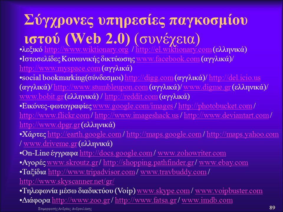 89 Επιμορφωτής:Ανδρέας Ανδρουλάκης Σύγχρονες υπηρεσίες παγκοσμίου ιστού (Web 2.0) (συνέχεια) λεξικό http://www.wiktionary.org / http://el.wiktionary.com (ελληνικά)http://www.wiktionary.orghttp://el.wiktionary.com Ιστοσελίδες Κοινωνικής δικτύωσης www.facebook.com (αγγλικά)/ http://www.myspace.com (αγγλικά)www.facebook.com http://www.myspace.com social bookmarking(σύνδεσμοι) http://digg.com (αγγλικά)/ http://del.icio.us (αγγλικά)/ http://www.stumbleupon.com (αγγλικά)/ www.digme.gr (ελληνικά)/ www.bobit.gr (ελληνικά) / http://reddit.com (αγγλικά)http://digg.comhttp://del.icio.ushttp://www.stumbleupon.comwww.digme.gr www.bobit.grhttp://reddit.com Εικόνες-φωτογραφίες www.google.com/images / http://photobucket.com / http://www.flickr.com / http://www.imageshack.us / http://www.deviantart.com / http://www.dpgr.gr (ελληνικά)www.google.com/imageshttp://photobucket.com http://www.flickr.comhttp://www.imageshack.ushttp://www.deviantart.com http://www.dpgr.gr Χάρτες http://earth.google.com / http://maps.google.com / http://maps.yahoo.com / www.driveme.gr (ελληνικά)http://earth.google.comhttp://maps.google.comhttp://maps.yahoo.comwww.driveme.gr On-Line έγγραφα http://docs.google.com / www.zohowriter.comhttp://docs.google.comwww.zohowriter.com Αγορές www.skroutz.gr / http://shopping.pathfinder.gr / www.ebay.comwww.skroutz.grhttp://shopping.pathfinder.grwww.ebay.com Ταξίδια http://www.tripadvisor.com / www.travbuddy.com / http://www.skyscanner.net/gr/http://www.tripadvisor.comwww.travbuddy.com http://www.skyscanner.net/gr/ Τηλεφωνία μέσω διαδικτύου (Voip) www.skype.com / www.voipbuster.comwww.skype.comwww.voipbuster.com Διάφορα http://www.zoo.gr / http://www.fatsa.gr / www.imdb.comhttp://www.zoo.grhttp://www.fatsa.grwww.imdb.com