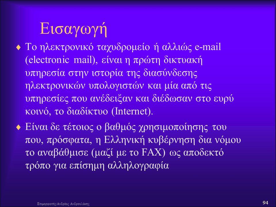94 Επιμορφωτής:Ανδρέας Ανδρουλάκης Εισαγωγή  Το ηλεκτρονικό ταχυδρομείο ή αλλιώς e-mail (electronic mail), είναι η πρώτη δικτυακή υπηρεσία στην ιστορία της διασύνδεσης ηλεκτρονικών υπολογιστών και μία από τις υπηρεσίες που ανέδειξαν και διέδωσαν στο ευρύ κοινό, το διαδίκτυο (Internet).