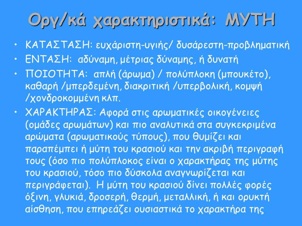 Οργ/κά χαρακτηριστικά: ΜΥΤΗ ΚΑΤΑΣΤΑΣΗ: ευχάριστη-υγιής/ δυσάρεστη-προβληματική ΕΝΤΑΣΗ: αδύναμη, μέτριας δύναμης, ή δυνατή ΠΟΙΟΤΗΤΑ: απλή (άρωμα) / πολύπλοκη (μπουκέτο), καθαρή /μπερδεμένη, διακριτική /υπερβολική, κομψή /χονδροκομμένη κλπ.
