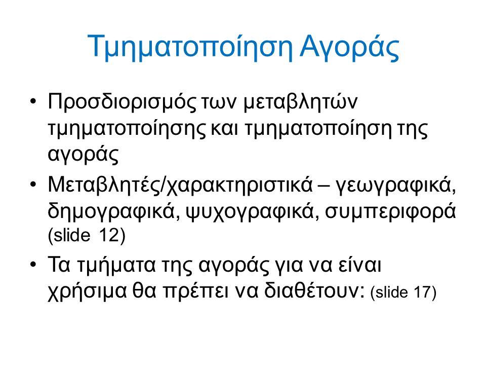 Τμηματοποίηση Αγοράς Προσδιορισμός των μεταβλητών τμηματοποίησης και τμηματοποίηση της αγοράς Μεταβλητές/χαρακτηριστικά – γεωγραφικά, δημογραφικά, ψυχογραφικά, συμπεριφορά (slide 12) Τα τμήματα της αγοράς για να είναι χρήσιμα θα πρέπει να διαθέτουν: (slide 17)