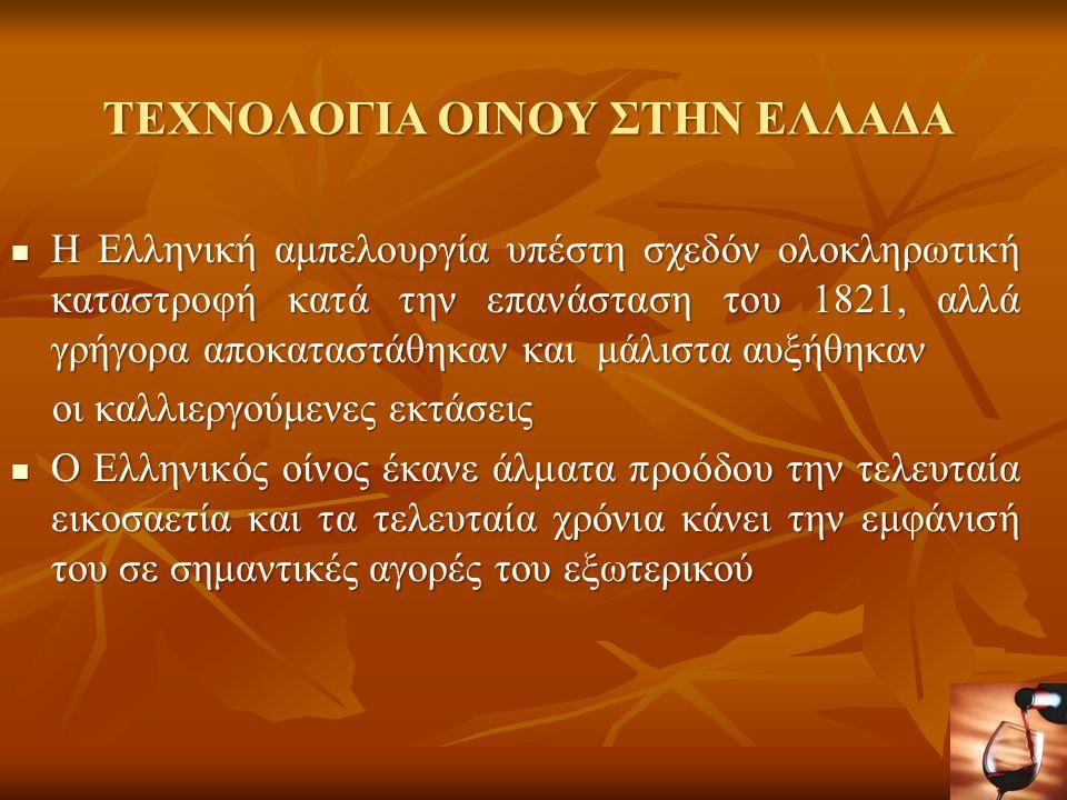 ΤΕΧΝΟΛΟΓΙΑ ΟΙΝΟΥ ΣΤΗΝ ΕΛΛΑΔΑ Τα χαρακτηριστικά των Ελληνικών οίνων είναι: Τα χαρακτηριστικά των Ελληνικών οίνων είναι: η δημιουργία ιδιόκτητων αμπελώνων η δημιουργία ιδιόκτητων αμπελώνων η εκμετάλλευση των ιδιαίτερων χαρακτηριστικών διαφόρων ποικιλιών η εκμετάλλευση των ιδιαίτερων χαρακτηριστικών διαφόρων ποικιλιών τα χαρίσματα που δίνει στον οίνο η χρήση σύγχρονης τεχνολογίας τα χαρίσματα που δίνει στον οίνο η χρήση σύγχρονης τεχνολογίας η εγγύηση που προσφέρει ένας καλός οινολόγος η εγγύηση που προσφέρει ένας καλός οινολόγος Ο χαρακτήρας του οίνου εξαρτάται: Ο χαρακτήρας του οίνου εξαρτάται: από το σταφύλι που προέρχεται από το σταφύλι που προέρχεται από την περιοχή που καλλιεργείται από την περιοχή που καλλιεργείται από τον τρόπο που οινοποιείται και παλαιώνεται από τον τρόπο που οινοποιείται και παλαιώνεται