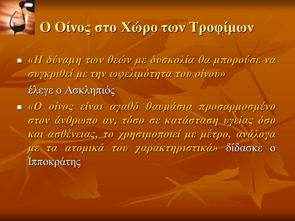 Ο Οίνος στο Χώρο των Τροφίμων «Η δύναμη των θεών με δυσκολία θα μπορούσε να συγκριθεί με την ωφελιμότητα του οίνου» «Η δύναμη των θεών με δυσκολία θα μπορούσε να συγκριθεί με την ωφελιμότητα του οίνου» έλεγε ο Ασκληπιός έλεγε ο Ασκληπιός «Ο οίνος είναι αγαθό θαυμάσια προσαρμοσμένο στον άνθρωπο αν, τόσο σε κατάσταση υγείας όσο και ασθένειας, το χρησιμοποιεί με μέτρο, ανάλογα με τα ατομικά του χαρακτηριστικά» δίδασκε ο Ιπποκράτης «Ο οίνος είναι αγαθό θαυμάσια προσαρμοσμένο στον άνθρωπο αν, τόσο σε κατάσταση υγείας όσο και ασθένειας, το χρησιμοποιεί με μέτρο, ανάλογα με τα ατομικά του χαρακτηριστικά» δίδασκε ο Ιπποκράτης