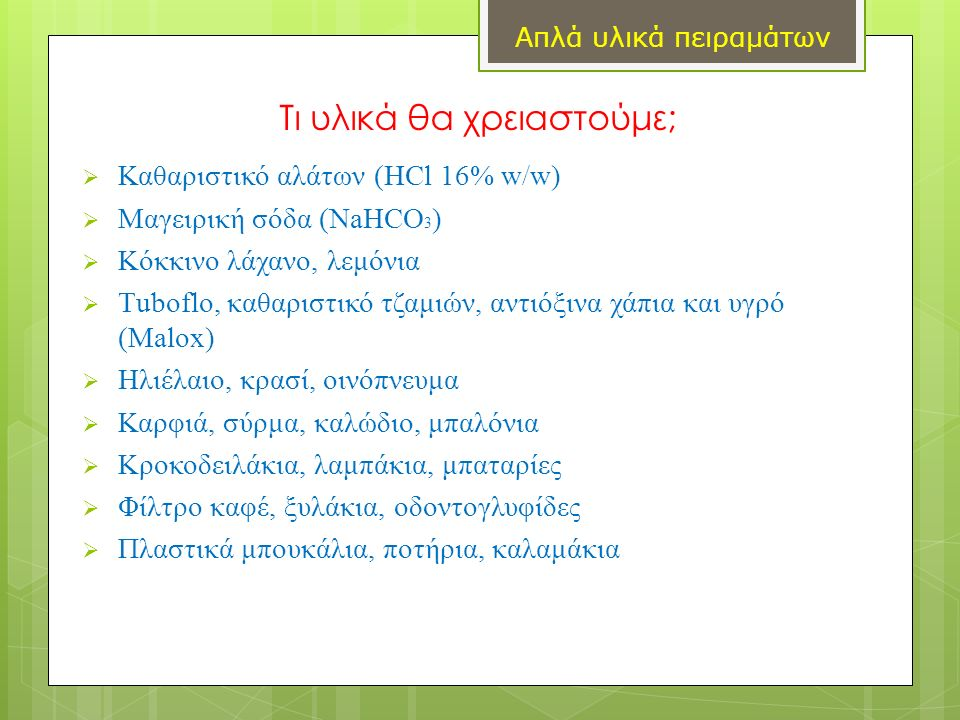 Τι υλικά θα χρειαστούμε;  Καθαριστικό αλάτων (HCl 16% w/w)  Μαγειρική σόδα (ΝaHCO 3 )  Κόκκινο λάχανο, λεμόνια  Τuboflo, καθαριστικό τζαμιών, αντιόξινα χάπια και υγρό (Malox)  Ηλιέλαιο, κρασί, οινόπνευμα  Καρφιά, σύρμα, καλώδιο, μπαλόνια  Κροκοδειλάκια, λαμπάκια, μπαταρίες  Φίλτρο καφέ, ξυλάκια, οδοντογλυφίδες  Πλαστικά μπουκάλια, ποτήρια, καλαμάκια Απλά υλικά πειραμάτων