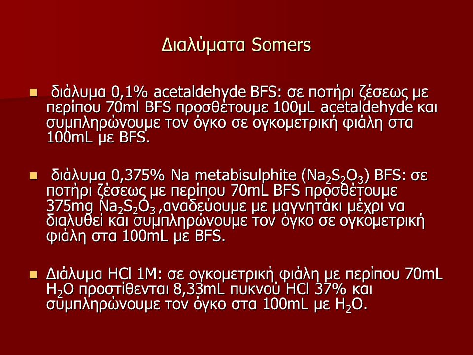 Διαλύματα Somers διάλυμα 0,1% acetaldehyde BFS: σε ποτήρι ζέσεως με περίπου 70ml BFS προσθέτουμε 100μL acetaldehyde και συμπληρώνουμε τον όγκο σε ογκομετρική φιάλη στα 100mL με BFS.