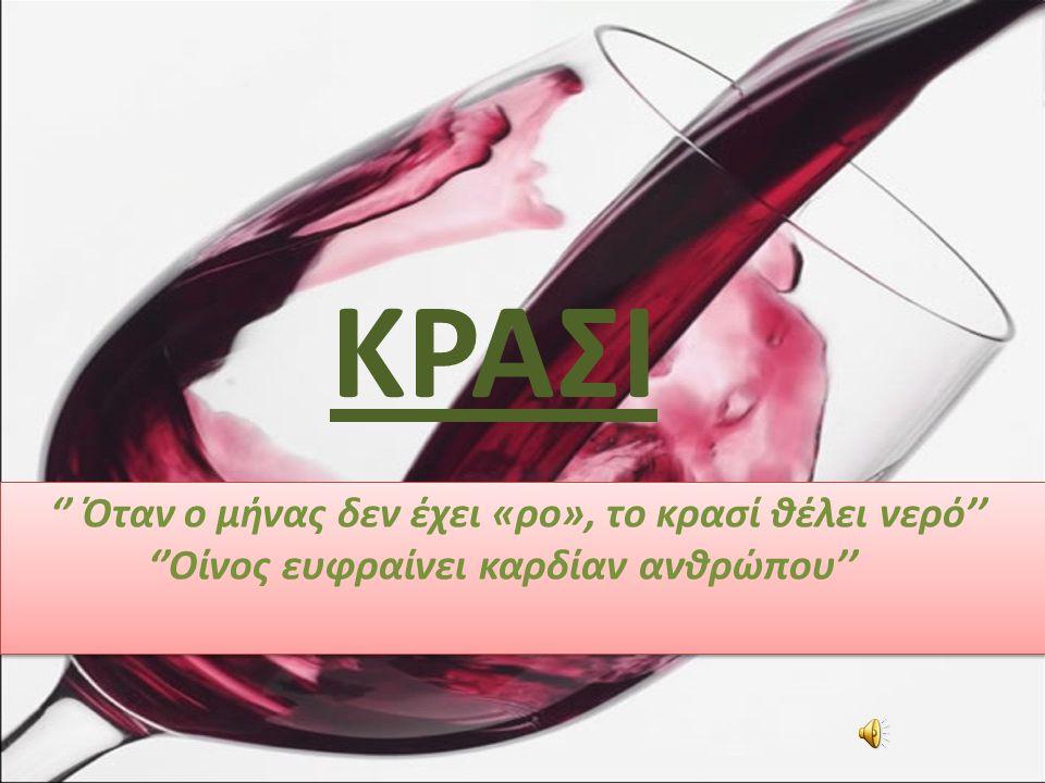 ΚΡΑΣΙ '' Όταν ο μήνας δεν έχει «ρο», το κρασί θέλει νερό'' ''Oίνος ευφραίνει καρδίαν ανθρώπου'' '' Όταν ο μήνας δεν έχει «ρο», το κρασί θέλει νερό'' ''Oίνος ευφραίνει καρδίαν ανθρώπου''