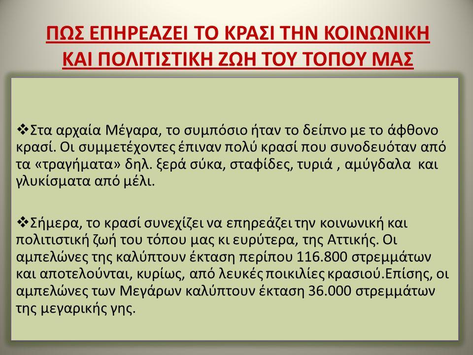  Παλαιότερα η συνολική παραγωγή των Μεγαρέων παραγωγών ανερχόταν στους 30.000 τόνους ενώ σήμερα η παραγωγή ενός μεσαίου καλλιεργητή φτάνει τους 300 τόνους  Η καλλιέργεια και η φροντίδα των αμπελιών παραμένει σημαντική απασχόληση και αποτελεί την κύρια πηγή εισοδήματος σε αρκετές οικογένειες στα Μέγαρα αλλά και στην Ελλάδα γενικότερα  Σύμφωνα με μαρτυρίες των ιδίων των παραγωγών το αμπέλι επηρεάζει σε μεγάλο βαθμό την οικονομία των Μεγάρων