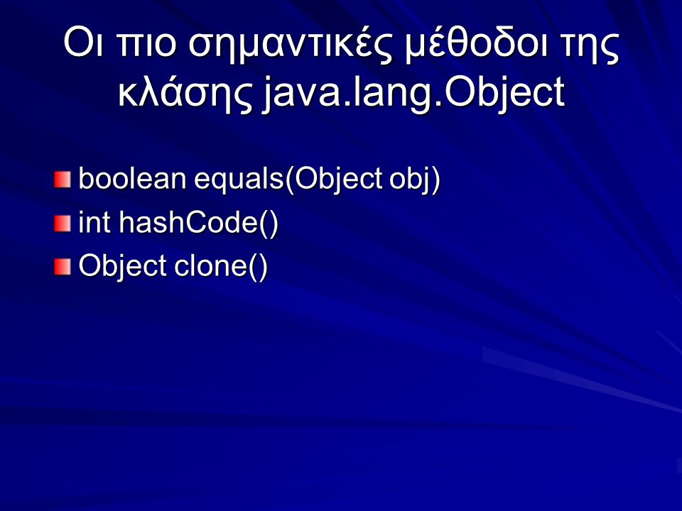 Οι πιο σημαντικές μέθοδοι της κλάσης java.lang.Object boolean equals(Object obj) int hashCode() Object clone()