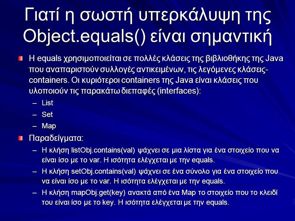Γιατί η σωστή υπερκάλυψη της Object.equals() είναι σημαντική Η equals χρησιμοποιείται σε πολλές κλάσεις της βιβλιοθήκης της Java που αναπαριστούν συλλογές αντικειμένων, τις λεγόμενες κλάσεις- containers.