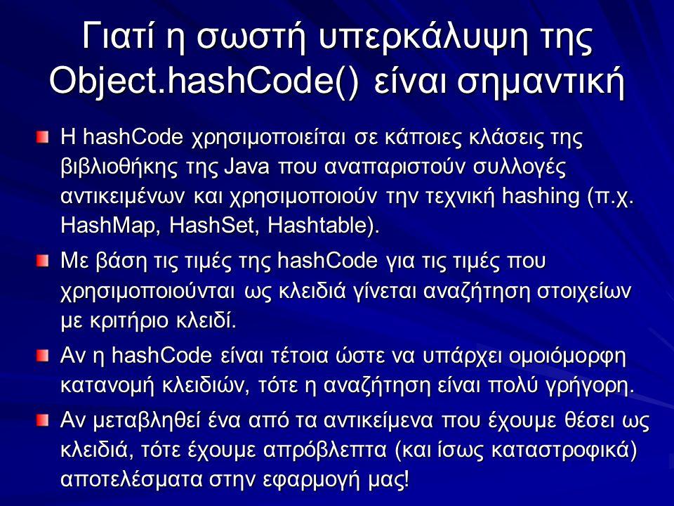 Γιατί η σωστή υπερκάλυψη της Object.hashCode() είναι σημαντική Η hashCode χρησιμοποιείται σε κάποιες κλάσεις της βιβλιοθήκης της Java που αναπαριστούν συλλογές αντικειμένων και χρησιμοποιούν την τεχνική hashing (π.χ.