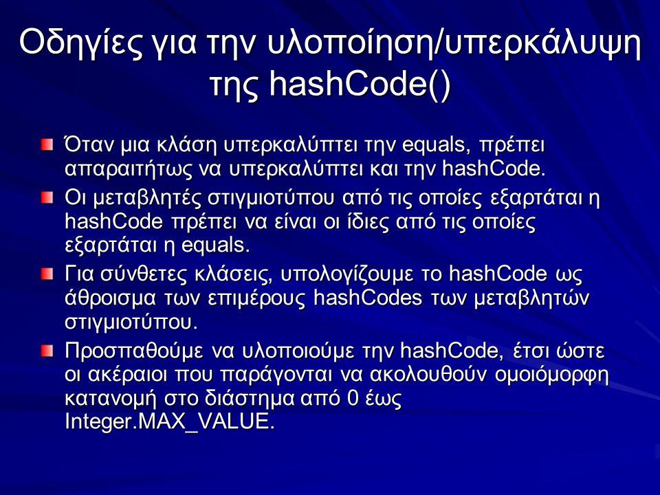 Οδηγίες για την υλοποίηση/υπερκάλυψη της hashCode() Όταν μια κλάση υπερκαλύπτει την equals, πρέπει απαραιτήτως να υπερκαλύπτει και την hashCode.